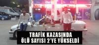 TRAFİK KAZASINDA ÖLÜ SAYISI 2'YE YÜKSELDİ